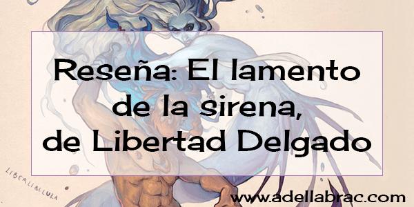 Reseña: El lamento de la sirena, de Libertad Delgado
