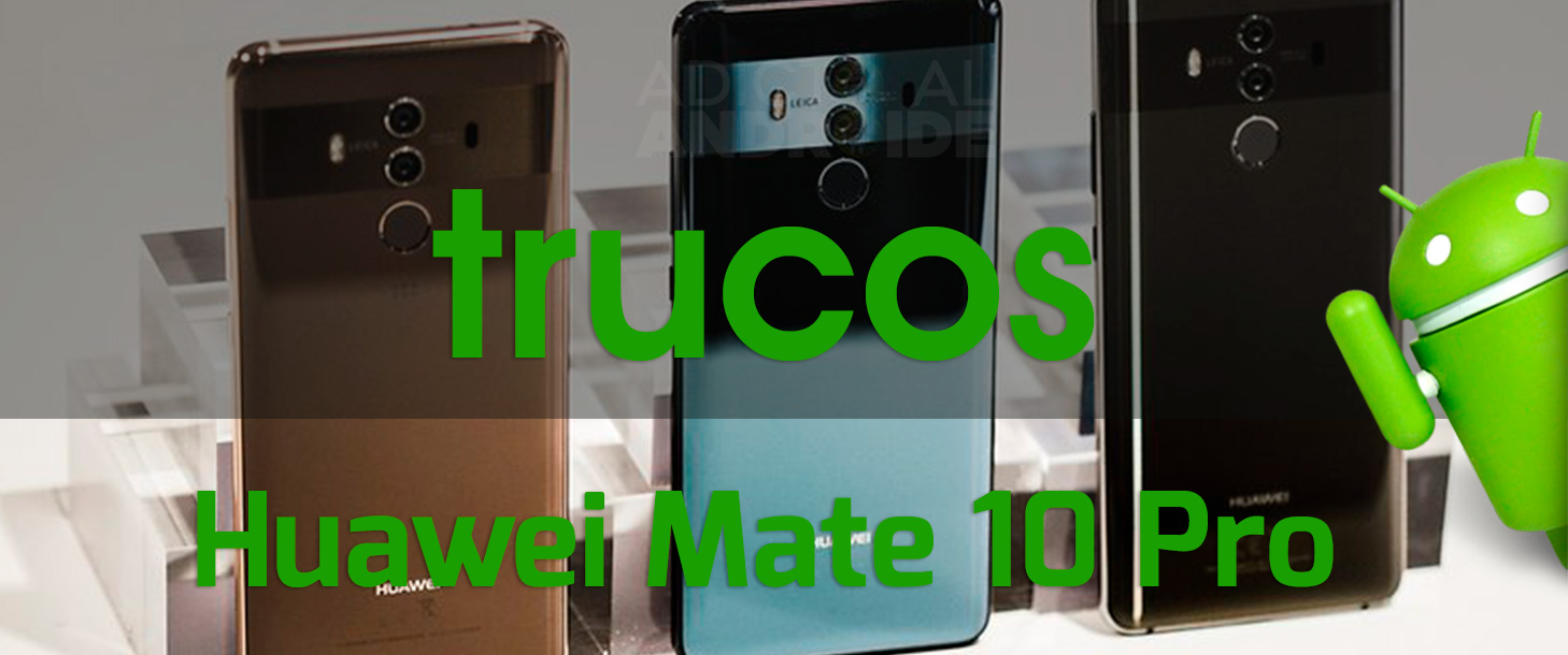 Los Mejores Trucos Huawei Mate 10 Pro - Adicto al Androide