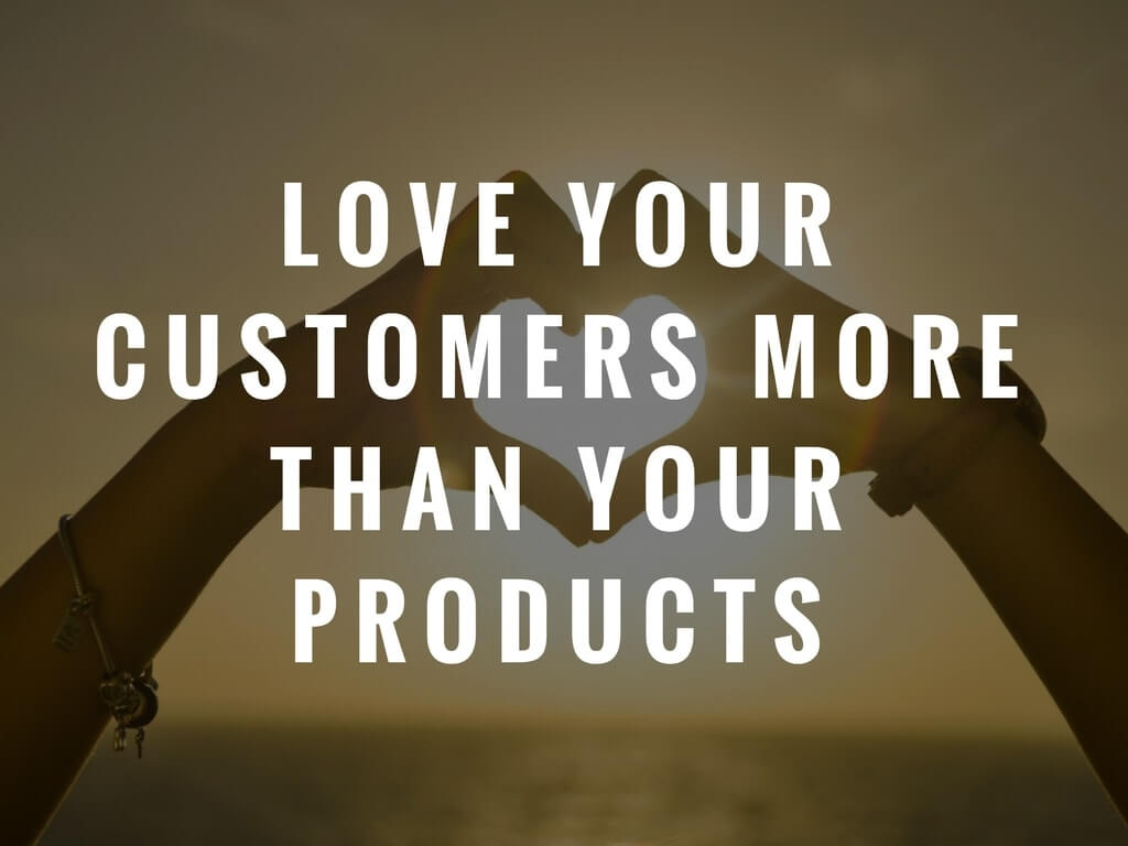Love your customers more than you products
