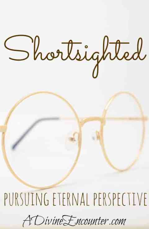 Shortsighted: Pursuing Eternal Perspective
