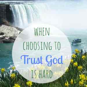 When Choosing to Trust God is Hard