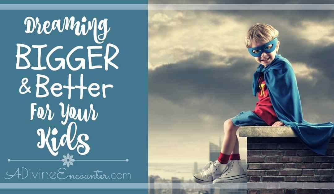 Dreaming Bigger and Better for Your Kids