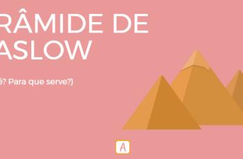 PIRÂMIDE DE MASLOW – O QUE É? PARA QUE SERVE?