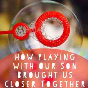 how playing with our son brought us closer together