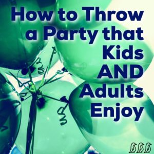 How to Throw a Party that Kids AND Adults Enjoy