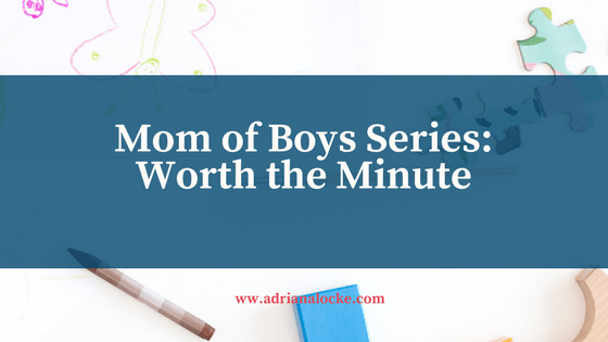 Mom of Boys Series: Worth the Minute