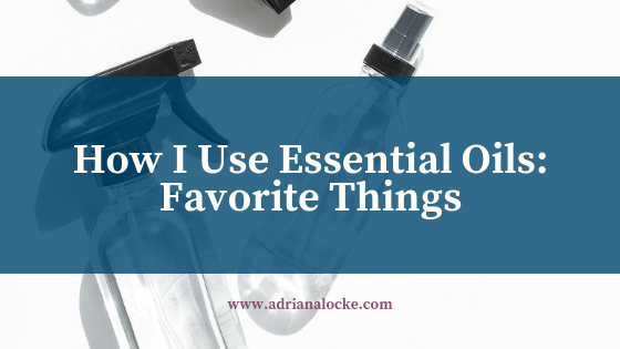 How I Use Essential Oils: Favorite Things