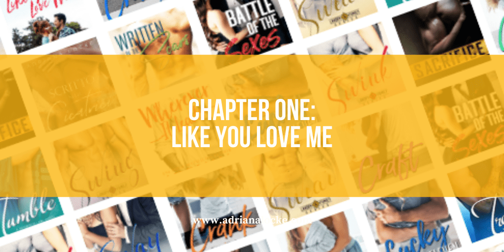Chapter One: LIKE YOU LOVE ME