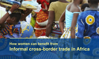 HOW WOMEN CAN BENEFIT FROM INFORMAL CROSS BORDER TRADE IN AFRICA