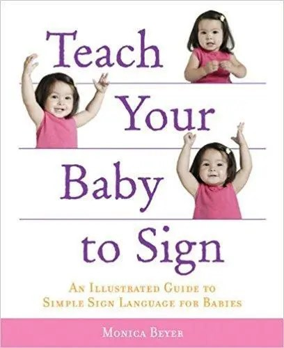 Teach Your Baby to Sign: An Illustrated Guide By Monica Beyer