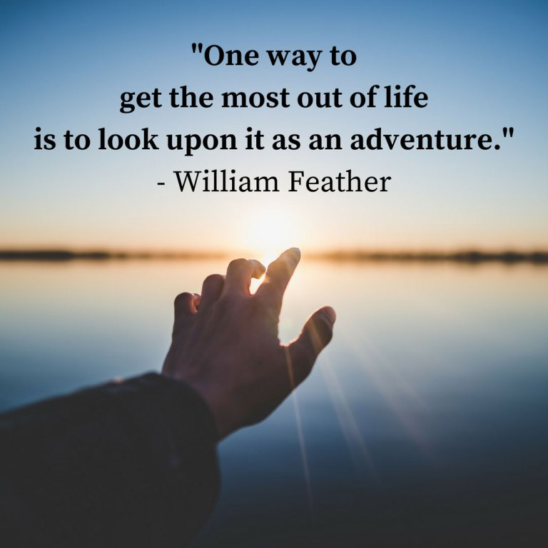 """One way to get the most out of life is to look upon it as an adventure."" - William Feather"
