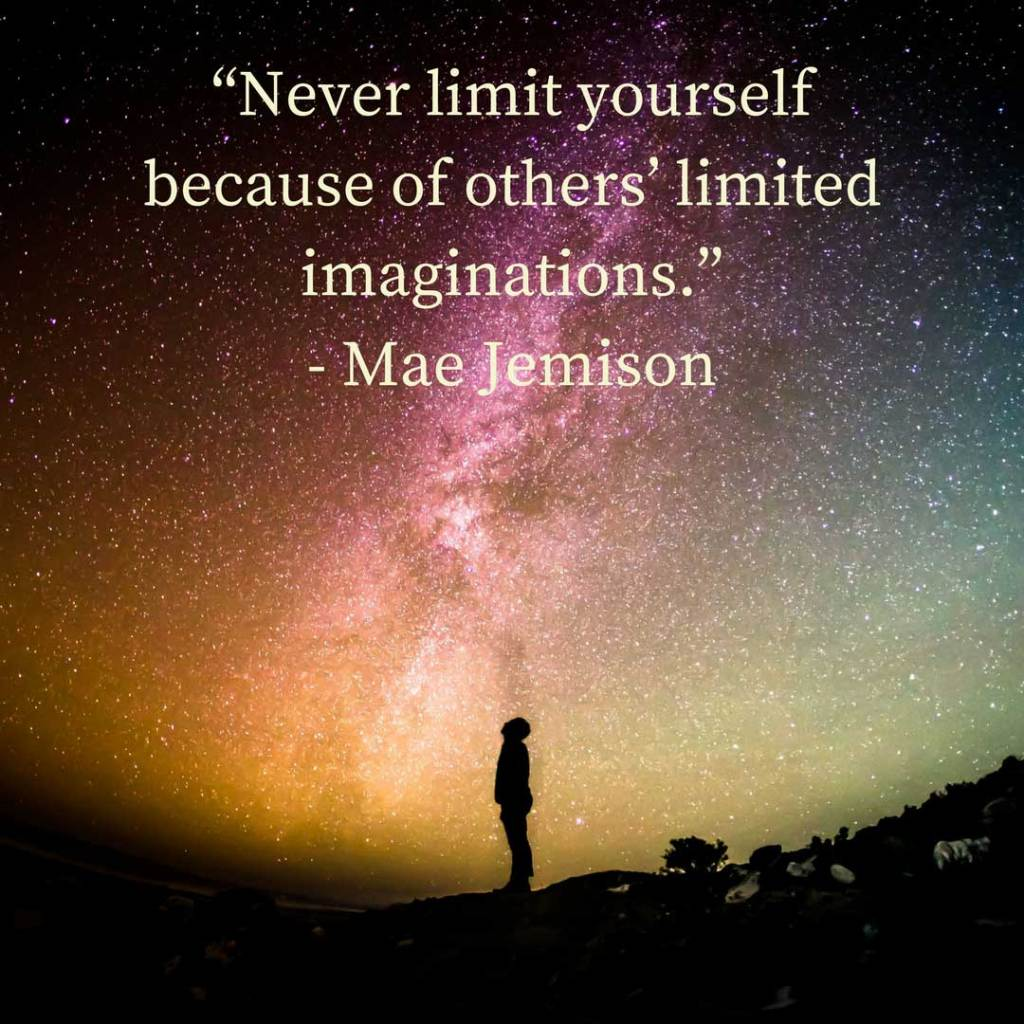 """""""Never limit yourself because of others' limited imaginations."""" - Mae Jemison"""
