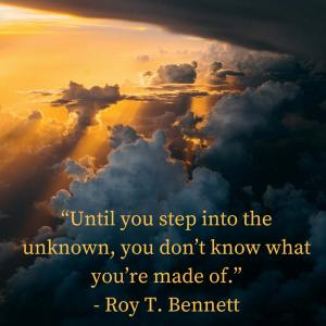 """Until you step into the unknown, you don't know what you're made of."" - Roy T. Bennett"
