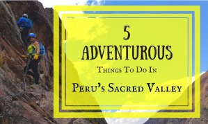 5 Adventurous Things To Do In Peru's Sacred Valley