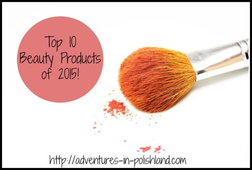 Top 10 Beauty Products of 2015!   Adventures in Polishland