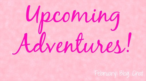 Upcoming Adventures | February Blog Chat