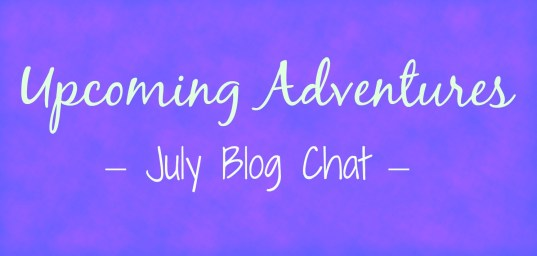 Upcoming Adventures | July Blog Chat