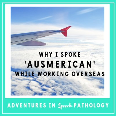 "Why I spoke ""Ausmerican"" while working overseas as an SLP (or will your accent impact your job?)"