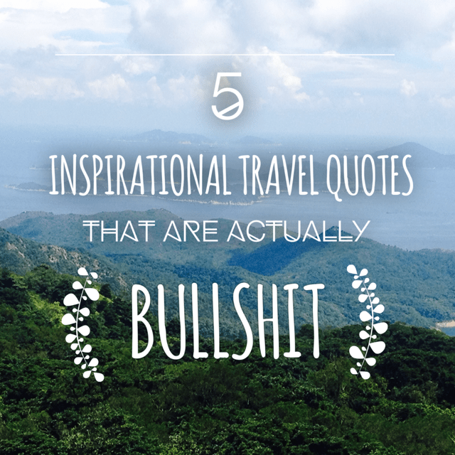 5 Inspirational Travel Quotes That Are Actually Bullshit ...