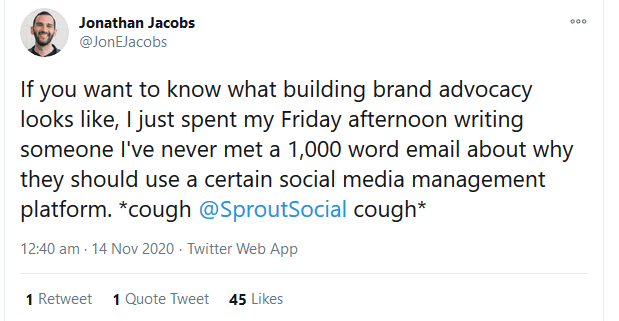 """Twitter post by @JonEJacobs saying """"If you want to know what building brand advocacy looks like, I just spent my Friday afternoon writing someone I've never met a 1,000 word email about why they should use a certain social media management platform. *cough @SproutSocial  cough*"""""""