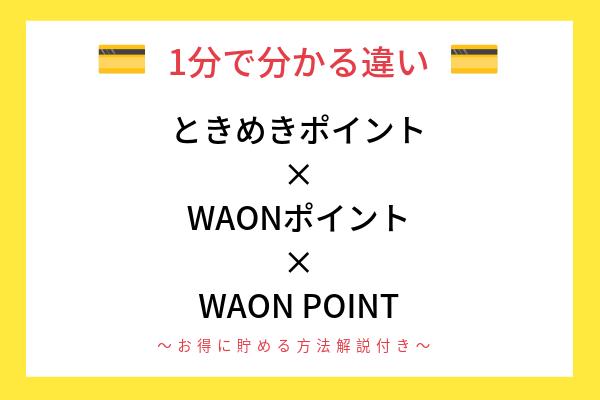 【1分で分かる】 ときめきポイント WAONポイントとの違い