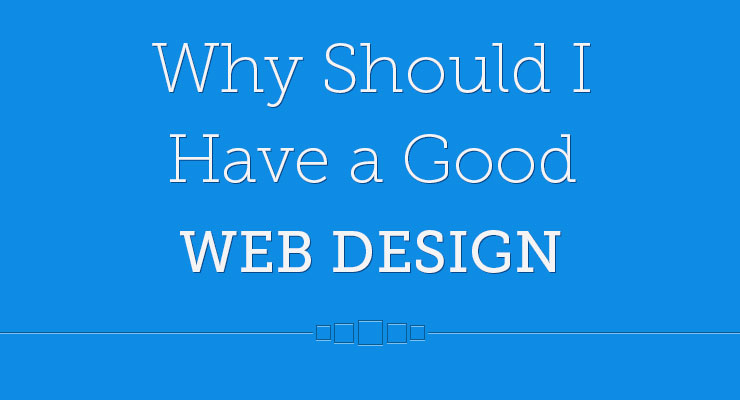 Why Should I Have a Good Web Design