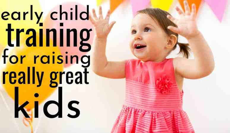 How To Use Early Child Training For Raising Really Good Kids
