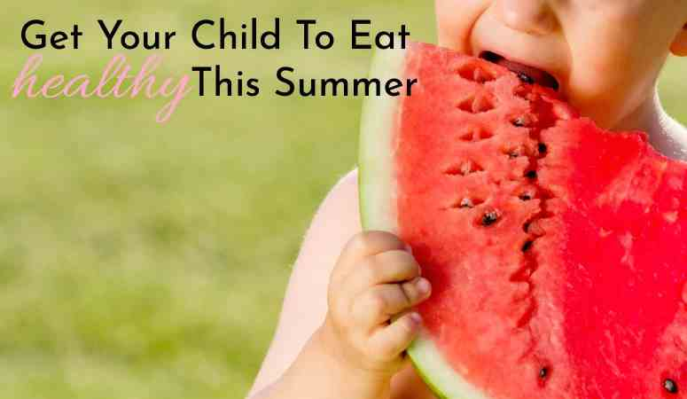 Get Your Child To Eat Healthy This Summer – Summer Parenting Series
