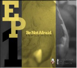 Be Not Afraid Family Hour Ep1