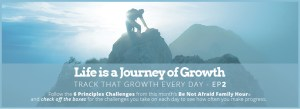Life is a Journey of Growth - Track that Growth Every Day - Ep2; Follow the 6 Principles Challenges from this month's Be Not Afraid Family Hour and check off the boxes for the challenges you take on each day to see how often you make progress.