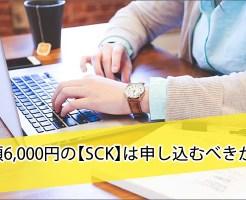 月額6,000円の【SCK】は申し込むべきか?
