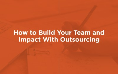 How to Build Your Team and Impact With Outsourcing