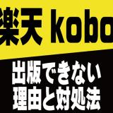 楽天koboに電子書籍が出版できない(要確認)理由と対処法【Kindle・Google Play】
