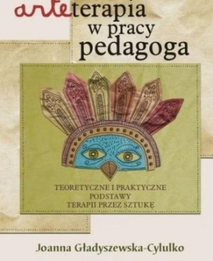 arteterapia-w-pracy-pedagoga-teoretyczne-i-praktyczne-podstawy-terapii-przez-sztuke-joanna-gladyszewskacylulko