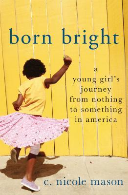 Born Bright - A Young Girl's Journey from Nothing to Something in America by C. Nicole Mason.jpg