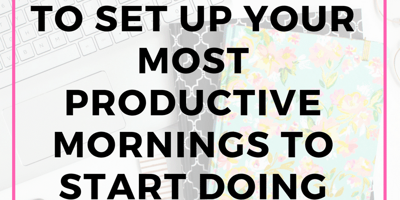6 Easy steps to set up your most productive mornings to start doing now