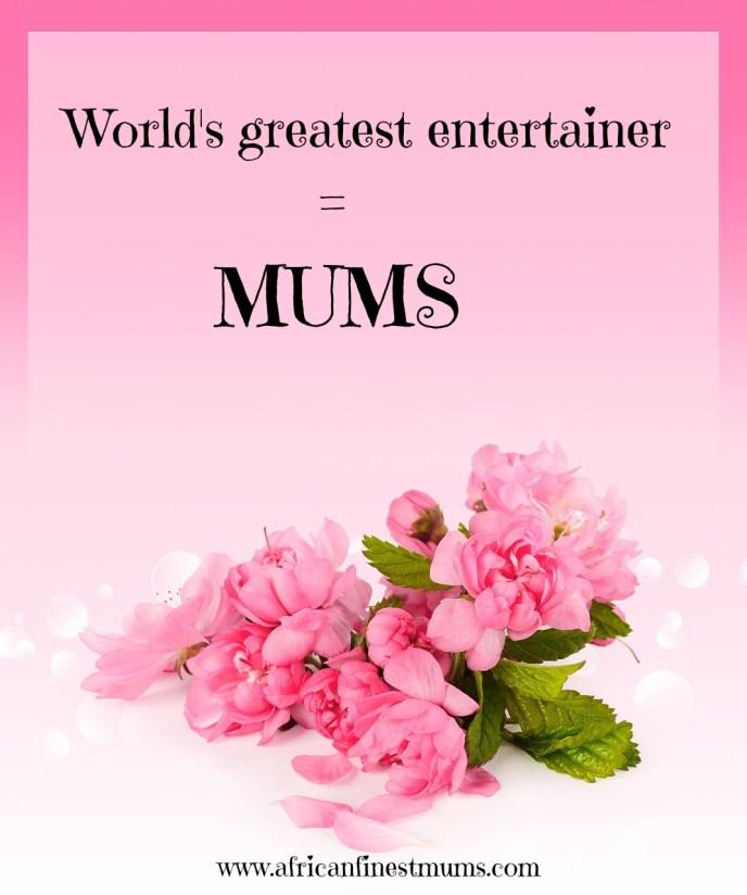 Worlds greatest entertainer - Mums