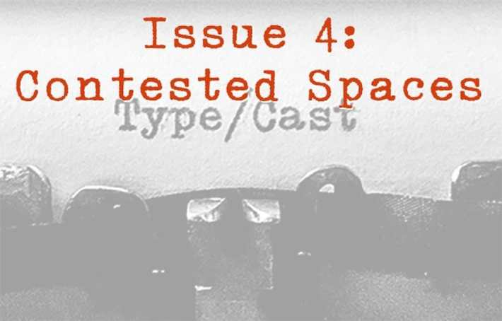 Call for Submissions: Type/Cast 4th Issue: Contested Spaces, deadline 1 September 2017