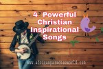 Why You Must Have These 4 Christian Inspirational Songs On Your Music Lists Now
