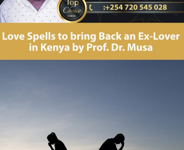 Love Spells to bring Back an Ex-Lover in Kenya by Prof. Dr. Musa