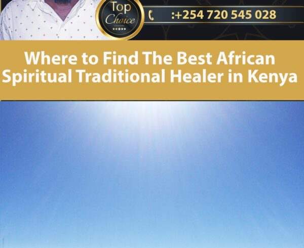 Where to Find The Best African Spiritual Traditional Healer in Kenya