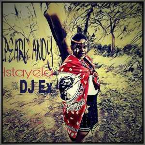 Pearl Andy - Istayela (feat. DJ Ex)