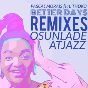 Pascal Morais Ft. Thoko - Better Days (Atjazz Astro Remix), new soulful house music, soulful music 2019, sa house music download
