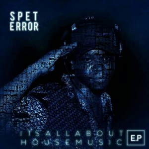 Spet Error - I'ts All About House Music EP, new amapiano music, latest south african music, latest sa amapiano, afro house 2019, afro tech, download new amapiano music 2019