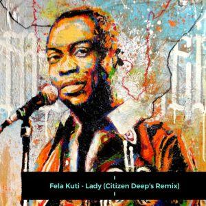 Fela Kuti - Lady (Citizen Deep's Remix), afro tech, electronic house music, edm, sa music, afro house 2019