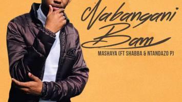 Mashaya - Nabangani Bam (feat. Shabba CPT & Ntandazo P)
