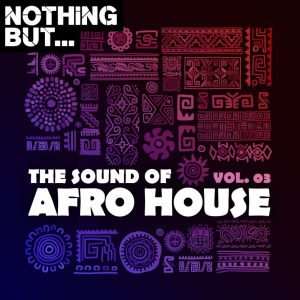 Nothing But... The Sound of Afro House, Vol. 03, new afro house music, afro house 2020, best house music, sa afro house, south african music download, new south africa music, afrohouse mp3 download, afrotech, afro deep house