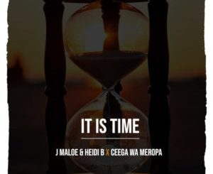 DOWNLOAD MP3 J Maloe & Heidi B x Ceega Wa Meropa – It Is Time