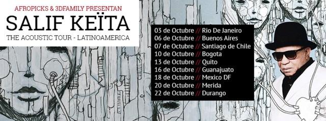 Salif Keïta estará de gira en America Latina del 03 de Octubre al 22 de Octubre : 03 de Octubre // Paraty (BR)  MIMO 06 de Octubre // Buenos Aires (AR)  Niceto Club  07 de Octubre // Santiago de Chile (CL) Teatro Nescafé de las Artes 10 de Octubre // Bogota (COL)  Teatro Mayor Julio Mario Santodomingo13 de Octubre // Quito (EC) Teatro Sucre 16 de Octubre // Guanajuato (MX) Festival Cervantino 18 de Octubre // Mexico DF (MX) Teatro de la Ciudad 20 de Octubre // Merida (MX) Festival Internacional de la Cultura Maya
