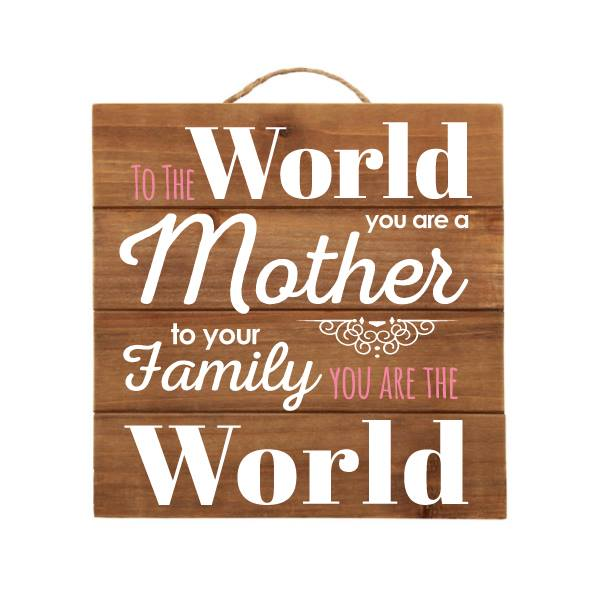 """""""To The World You Are a Mother, to Your Family You Are The World"""" Brown Wood Sign"""